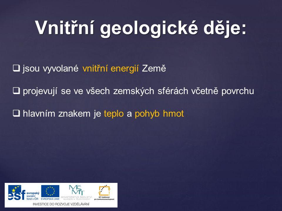 Vnitřní geologické děje:  jsou vyvolané vnitřní energií Země  projevují se ve všech zemských sférách včetně povrchu  hlavním znakem je teplo a pohy