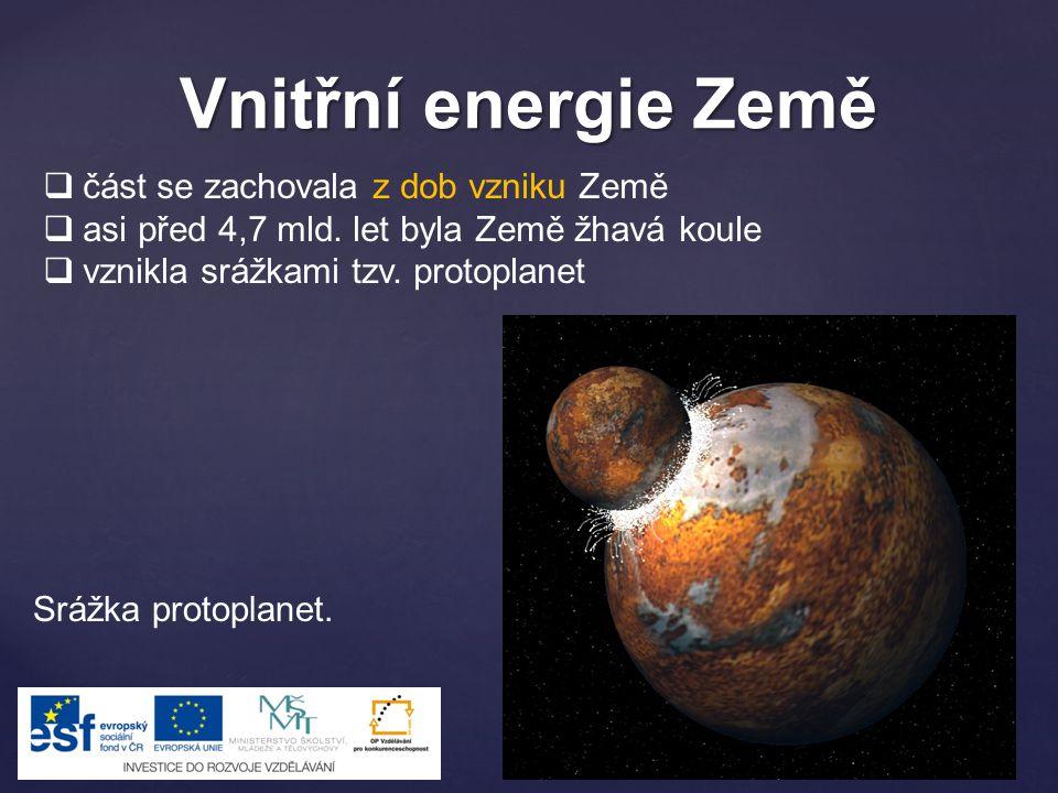 Vnitřní energie Země  část se zachovala z dob vzniku Země  asi před 4,7 mld. let byla Země žhavá koule  vznikla srážkami tzv. protoplanet Srážka pr