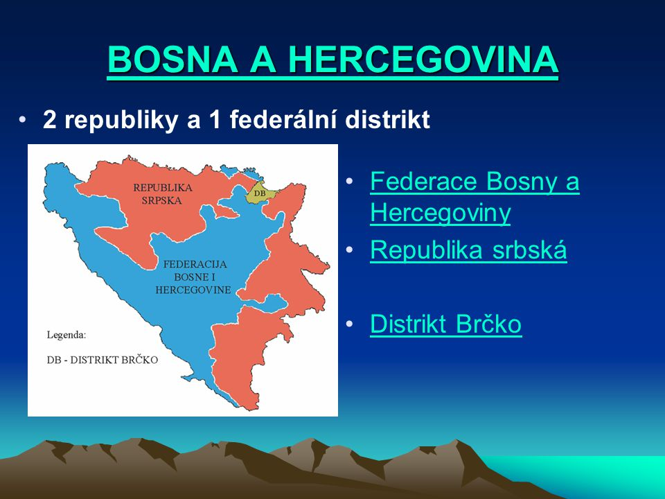 BOSNA A HERCEGOVINA BOSNA A HERCEGOVINA 2 republiky a 1 federální distrikt Federace Bosny a HercegovinyFederace Bosny a Hercegoviny Republika srbská D