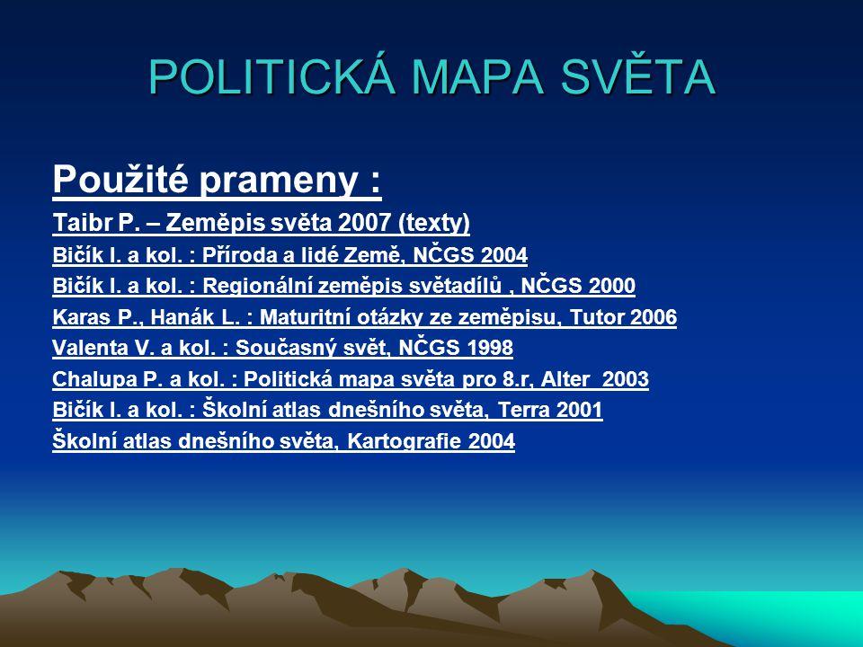POLITICKÁ MAPA SVĚTA Použité prameny : Taibr P. – Zeměpis světa 2007 (texty) Bičík I. a kol. : Příroda a lidé Země, NČGS 2004 Bičík I. a kol. : Region