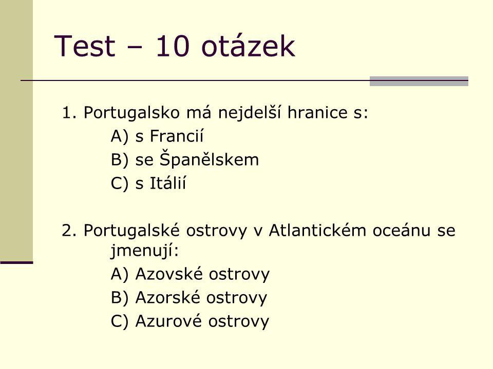Test – 10 otázek 1. Portugalsko má nejdelší hranice s: A) s Francií B) se Španělskem C) s Itálií 2. Portugalské ostrovy v Atlantickém oceánu se jmenuj