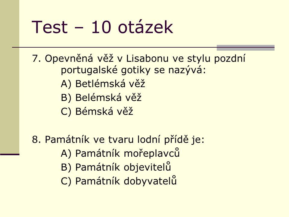 Test – 10 otázek 7. Opevněná věž v Lisabonu ve stylu pozdní portugalské gotiky se nazývá: A) Betlémská věž B) Belémská věž C) Bémská věž 8. Památník v