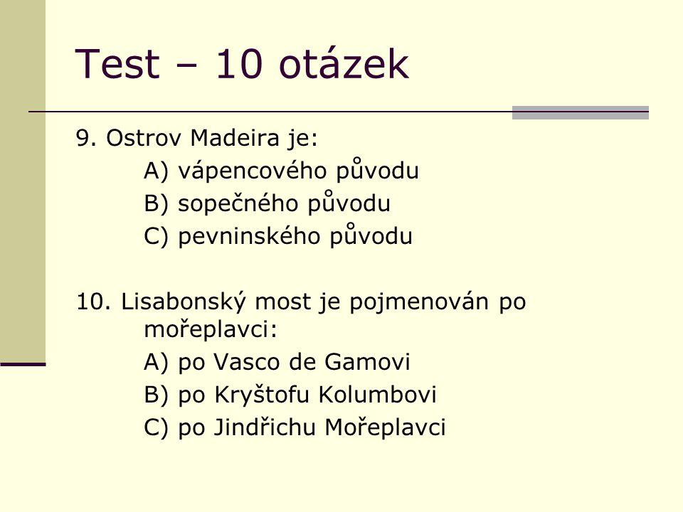 Test – 10 otázek 9. Ostrov Madeira je: A) vápencového původu B) sopečného původu C) pevninského původu 10. Lisabonský most je pojmenován po mořeplavci
