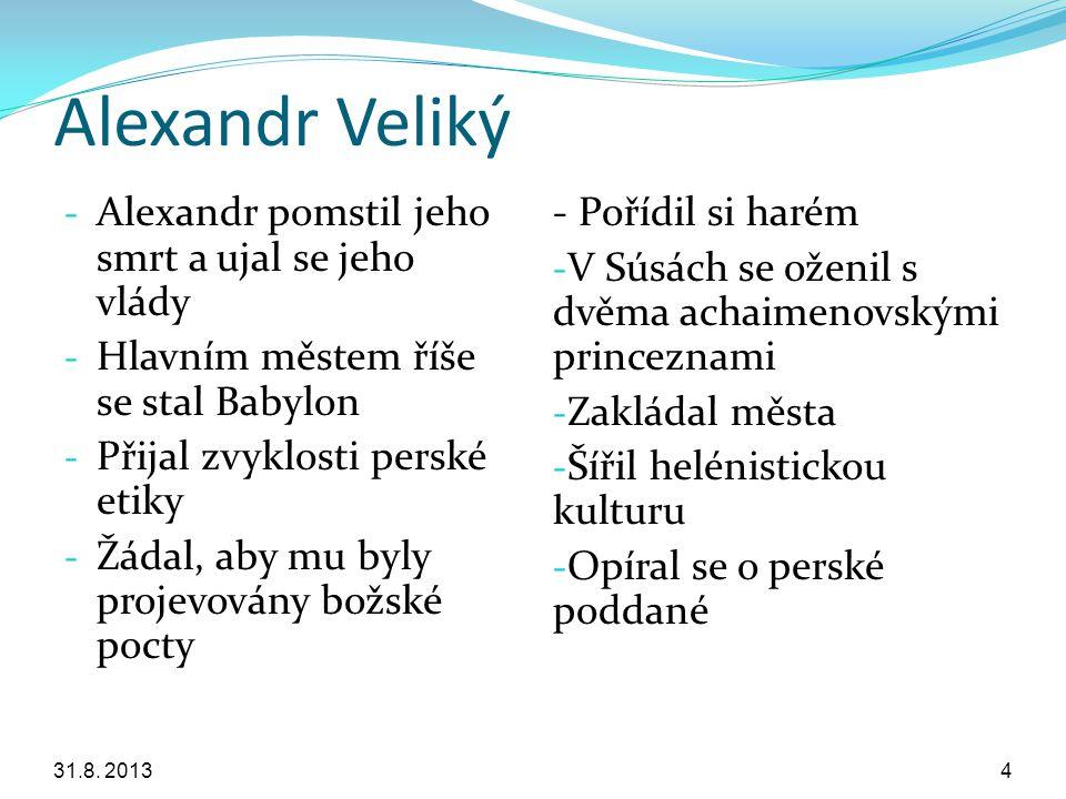 Alexandr Veliký - Alexandr pomstil jeho smrt a ujal se jeho vlády - Hlavním městem říše se stal Babylon - Přijal zvyklosti perské etiky - Žádal, aby m