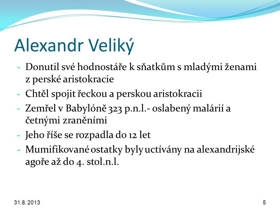Alexandr Veliký - Donutil své hodnostáře k sňatkům s mladými ženami z perské aristokracie - Chtěl spojit řeckou a perskou aristokracii - Zemřel v Baby