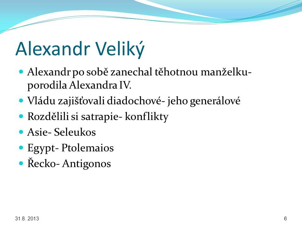 Alexandr Veliký Alexandr po sobě zanechal těhotnou manželku- porodila Alexandra IV. Vládu zajišťovali diadochové- jeho generálové Rozdělili si satrapi