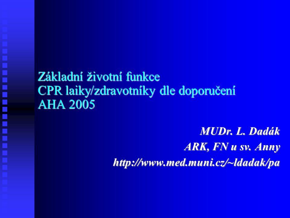 Základní životní funkce CPR laiky/zdravotníky dle doporučení AHA 2005 MUDr. L. Dadák ARK, FN u sv. Anny http://www.med.muni.cz/~ldadak/pa