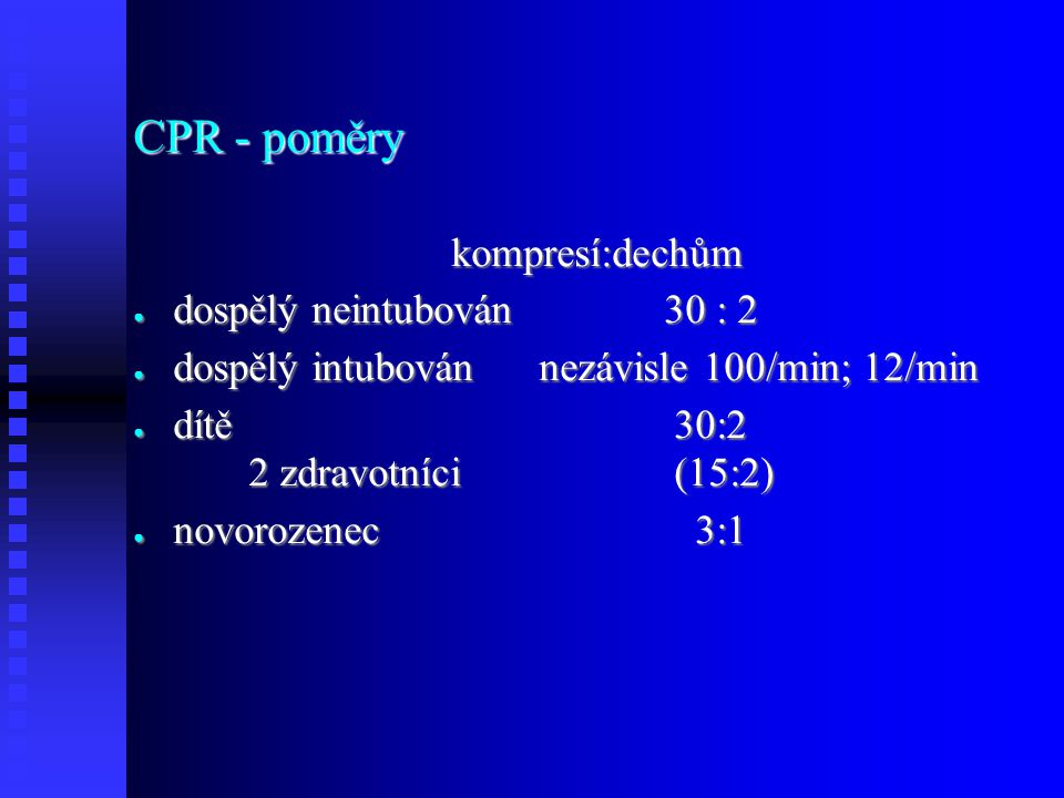 CPR - poměry kompresí:dechům kompresí:dechům ● dospělý neintubován30 : 2 ● dospělý intubován nezávisle 100/min; 12/min ● dítě 30:2 2 zdravotníci (15:2) ● novorozenec 3:1
