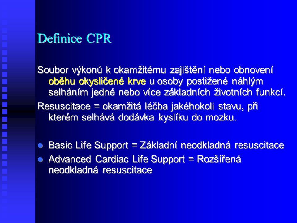 Definice CPR Soubor výkonů k okamžitému zajištění nebo obnovení oběhu okysličené krve u osoby postižené náhlým selháním jedné nebo více základních životních funkcí.