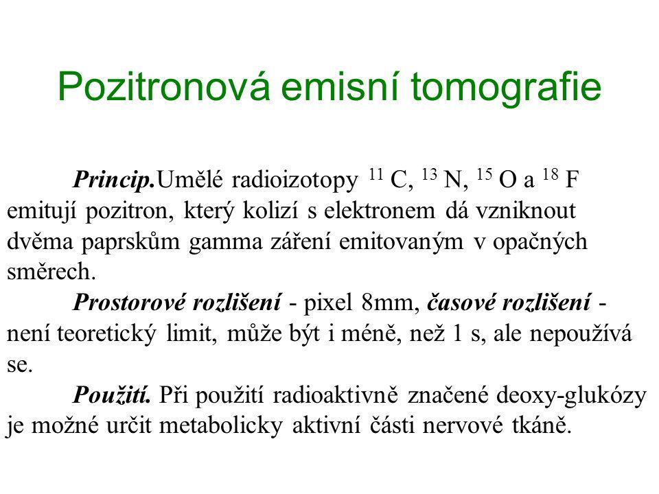 Pozitronová emisní tomografie Princip.Umělé radioizotopy 11 C, 13 N, 15 O a 18 F emitují pozitron, který kolizí s elektronem dá vzniknout dvěma paprskům gamma záření emitovaným v opačných směrech.