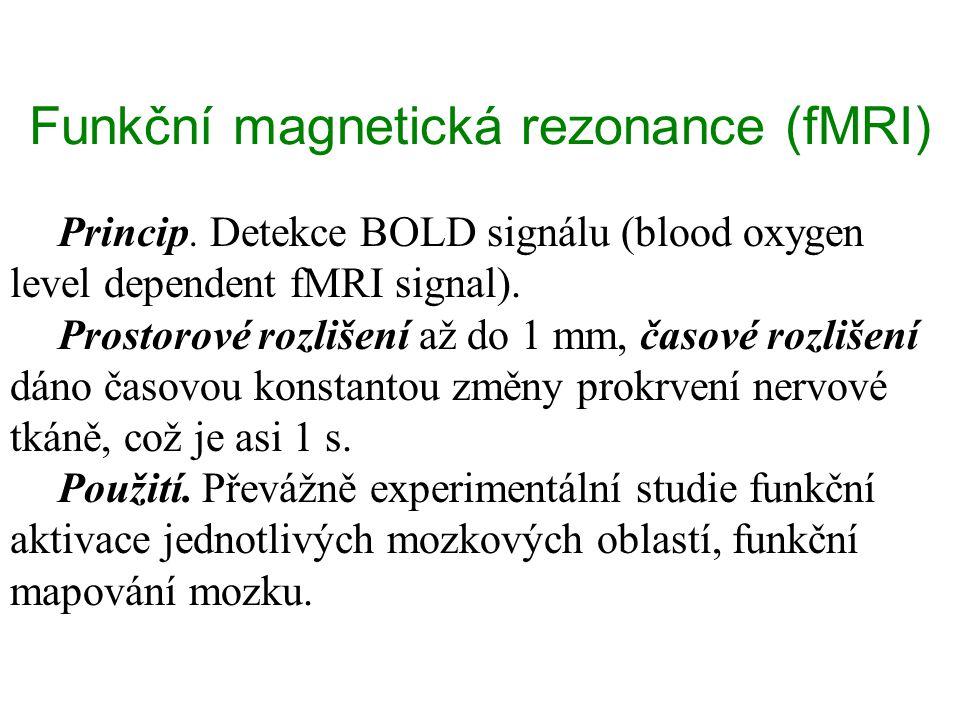 Funkční magnetická rezonance (fMRI) Princip. Detekce BOLD signálu (blood oxygen level dependent fMRI signal). Prostorové rozlišení až do 1 mm, časové