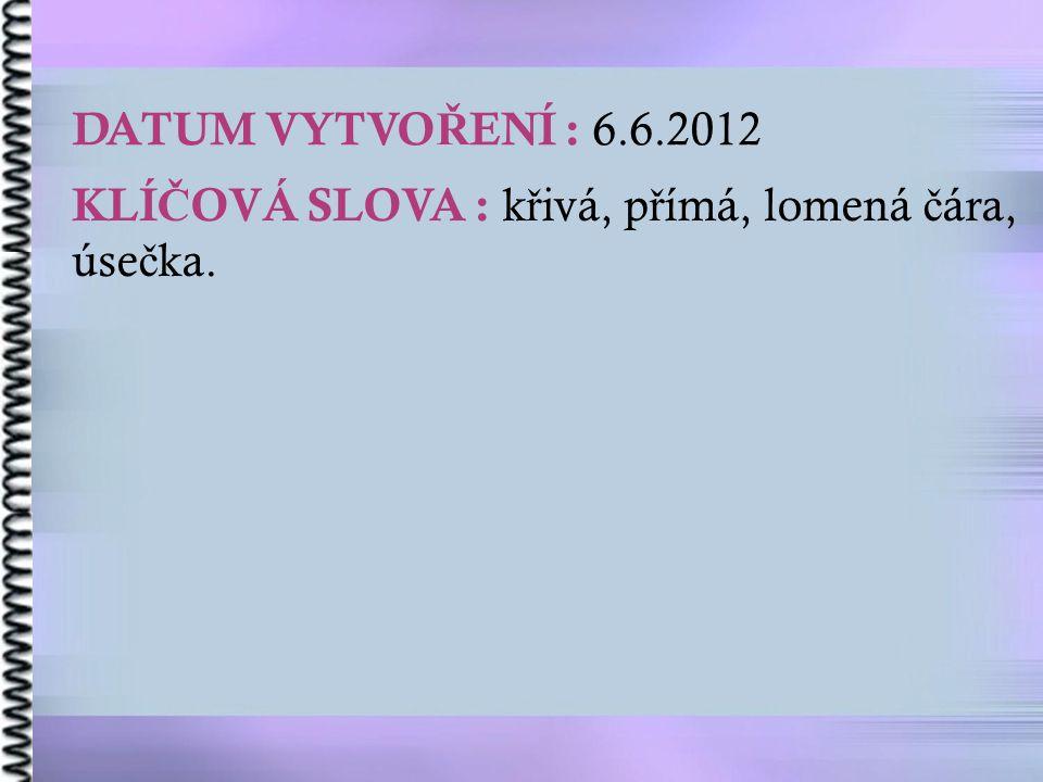 DATUM VYTVO Ř ENÍ : 6.6.2012 KLÍ Č OVÁ SLOVA : k ř ivá, p ř ímá, lomená č ára, úse č ka.