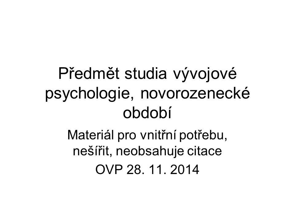 Předmět studia vývojové psychologie, novorozenecké období Materiál pro vnitřní potřebu, nešířit, neobsahuje citace OVP 28.