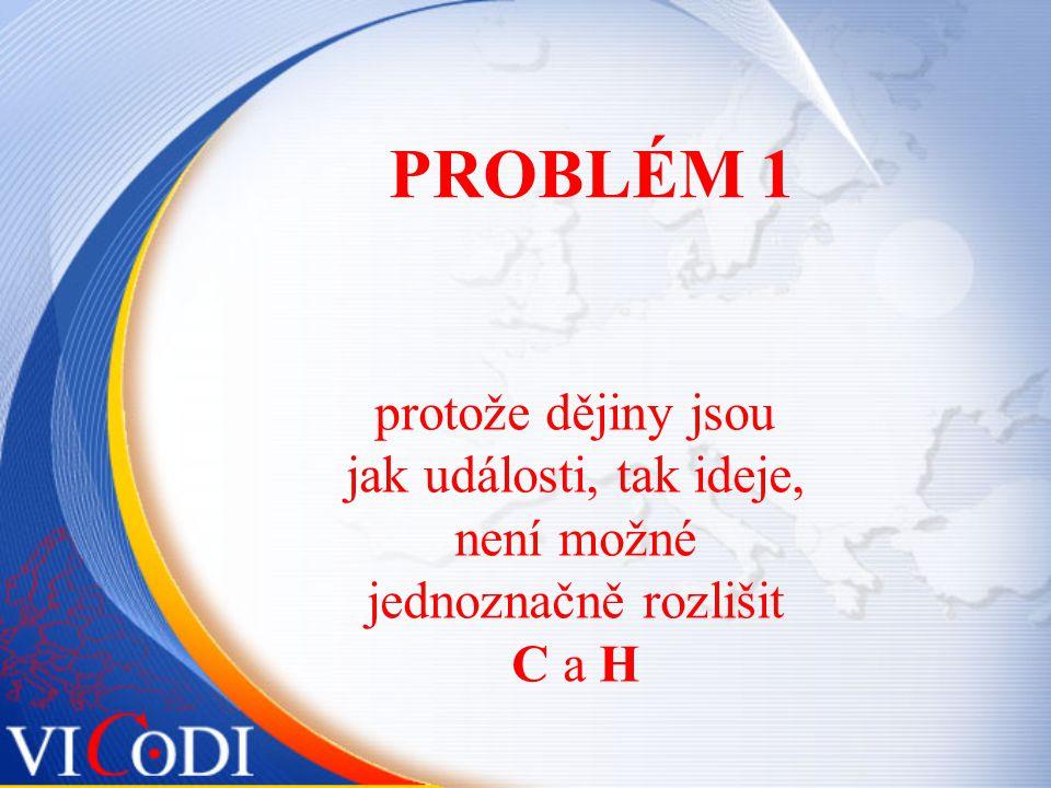PROBLÉM 1 protože dějiny jsou jak události, tak ideje, není možné jednoznačně rozlišit C a H