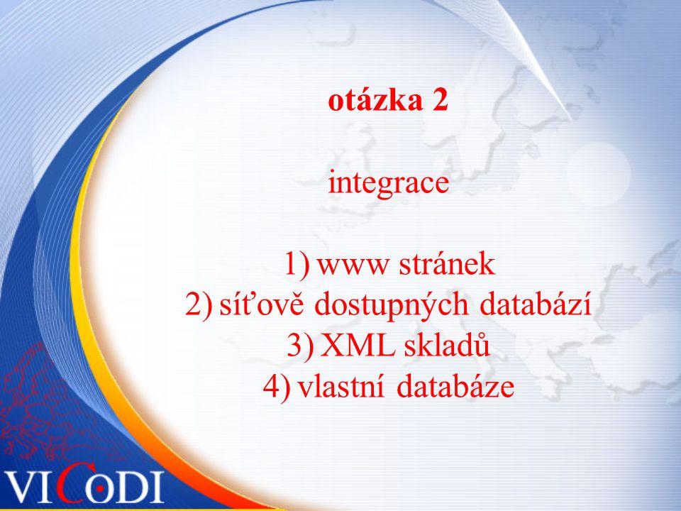 otázka 2 integrace 1)www stránek 2)síťově dostupných databází 3)XML skladů 4)vlastní databáze