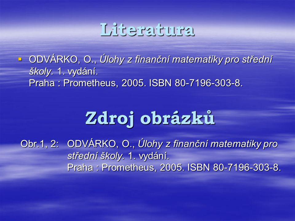 Literatura  ODVÁRKO, O., Úlohy z finanční matematiky pro střední školy. 1. vydání. Praha : Prometheus, 2005. ISBN 80-7196-303-8. Zdroj obrázků Obr.1,