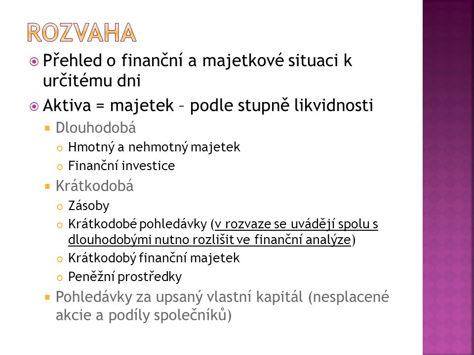  Pasiva = finanční zdroje – podle zdrojů z jakých je podnik získal  Vlastní kapitál – majetková podstata podniku Základní kapitál Kapitálové fondy (fondy ze zisku) Hospodářský výsledek minulých let Hospodářský výsledek běžného období  Cizí kapitál – závazky podniku Rezervy Dlouhodobé závazky Krátkodobé závazky Bankovní úvěry a výpomoci  Časové rozlišení –výdaje a výnosy příštích období