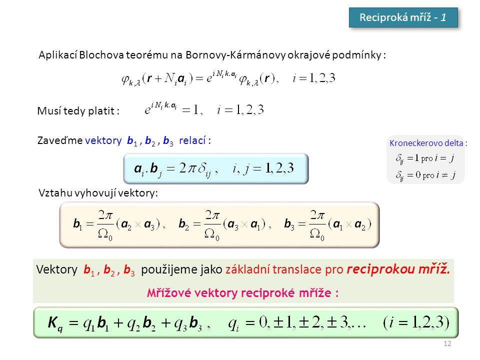 Reciproká mříž - 1 Aplikací Blochova teorému na Bornovy-Kármánovy okrajové podmínky : Musí tedy platit : Zaveďme vektory b 1, b 2, b 3 relací : Kronec