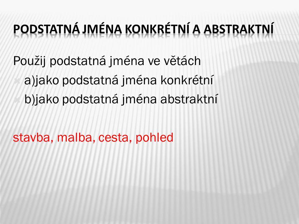 Použij podstatná jména ve větách  a)jako podstatná jména konkrétní  b)jako podstatná jména abstraktní stavba, malba, cesta, pohled 7