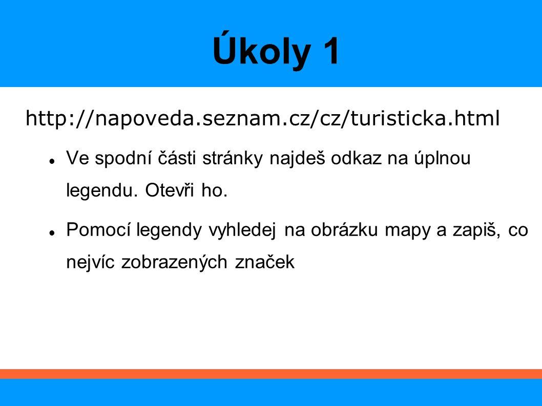 Úkoly 1 http://napoveda.seznam.cz/cz/turisticka.html Ve spodní části stránky najdeš odkaz na úplnou legendu. Otevři ho. Pomocí legendy vyhledej na obr