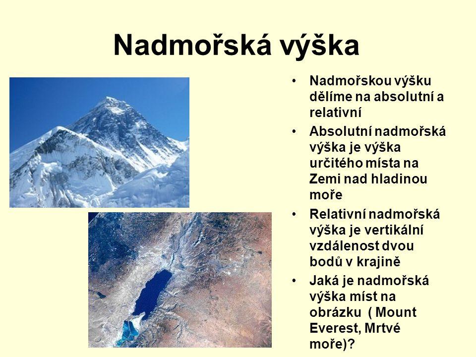 Nadmořská výška Nadmořskou výšku dělíme na absolutní a relativní Absolutní nadmořská výška je výška určitého místa na Zemi nad hladinou moře Relativní nadmořská výška je vertikální vzdálenost dvou bodů v krajině Jaká je nadmořská výška míst na obrázku ( Mount Everest, Mrtvé moře)?