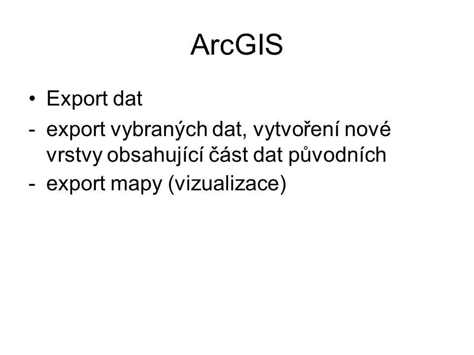 ArcGIS Export dat -export vybraných dat, vytvoření nové vrstvy obsahující část dat původních -export mapy (vizualizace)