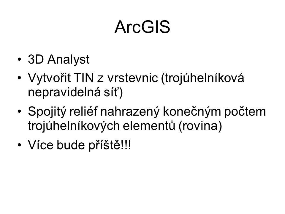 ArcGIS 3D Analyst Vytvořit TIN z vrstevnic (trojúhelníková nepravidelná síť) Spojitý reliéf nahrazený konečným počtem trojúhelníkových elementů (rovina) Více bude příště!!!