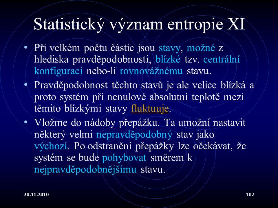30.11.2010102 Statistický význam entropie XI Při velkém počtu částic jsou stavy, možné z hlediska pravděpodobnosti, blízké tzv.