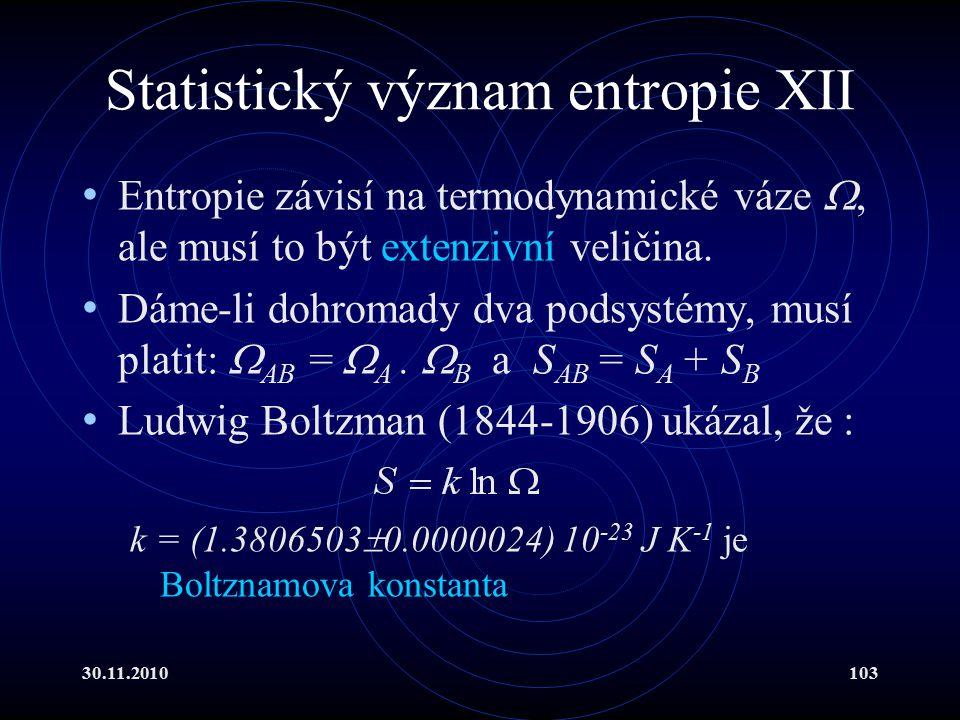 30.11.2010103 Statistický význam entropie XII Entropie závisí na termodynamické váze , ale musí to být extenzivní veličina.