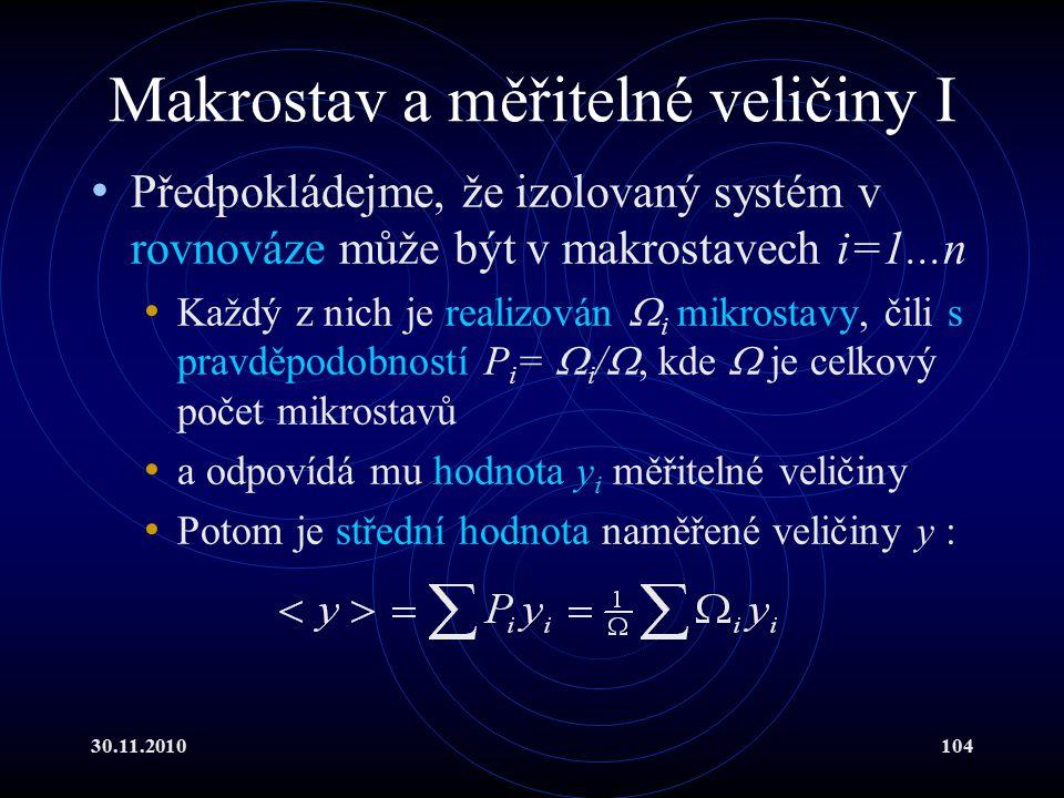 30.11.2010104 Makrostav a měřitelné veličiny I Předpokládejme, že izolovaný systém v rovnováze může být v makrostavech i=1...n Každý z nich je realizován  i mikrostavy, čili s pravděpodobností P i =  i / , kde  je celkový počet mikrostavů a odpovídá mu hodnota y i měřitelné veličiny Potom je střední hodnota naměřené veličiny y :