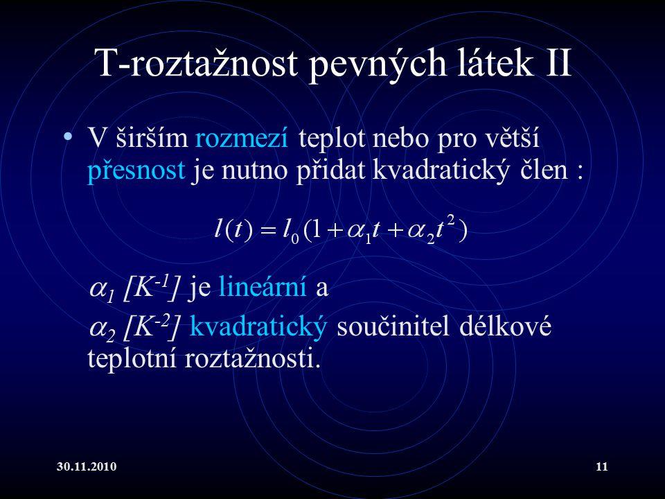 30.11.201011 T-roztažnost pevných látek II V širším rozmezí teplot nebo pro větší přesnost je nutno přidat kvadratický člen :  1 [K -1 ] je lineární a  2 [K -2 ] kvadratický součinitel délkové teplotní roztažnosti.