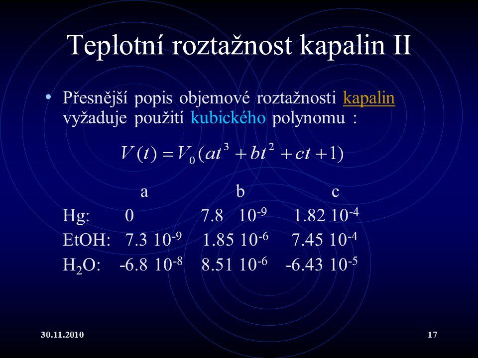 30.11.201017 Teplotní roztažnost kapalin II Přesnější popis objemové roztažnosti kapalin vyžaduje použití kubického polynomu :kapalin abc Hg: 0 7.8 10 -9 1.82 10 -4 EtOH: 7.3 10 -9 1.85 10 -6 7.45 10 -4 H 2 O: -6.8 10 -8 8.51 10 -6 -6.43 10 -5