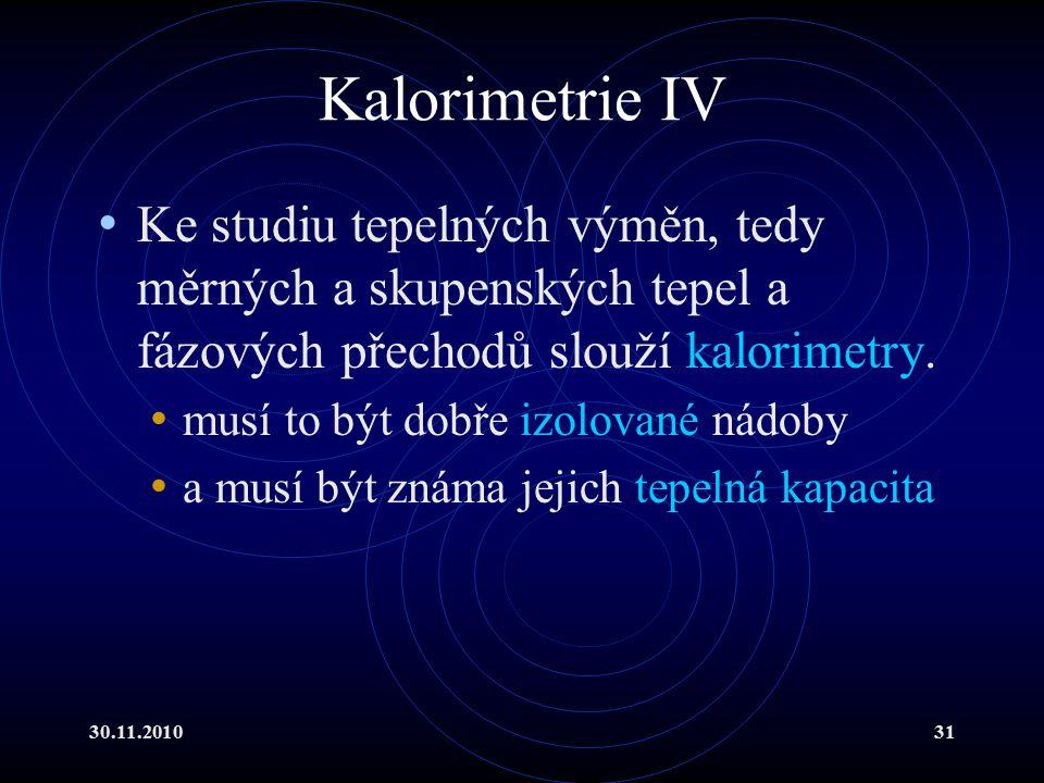 30.11.201031 Kalorimetrie IV Ke studiu tepelných výměn, tedy měrných a skupenských tepel a fázových přechodů slouží kalorimetry.