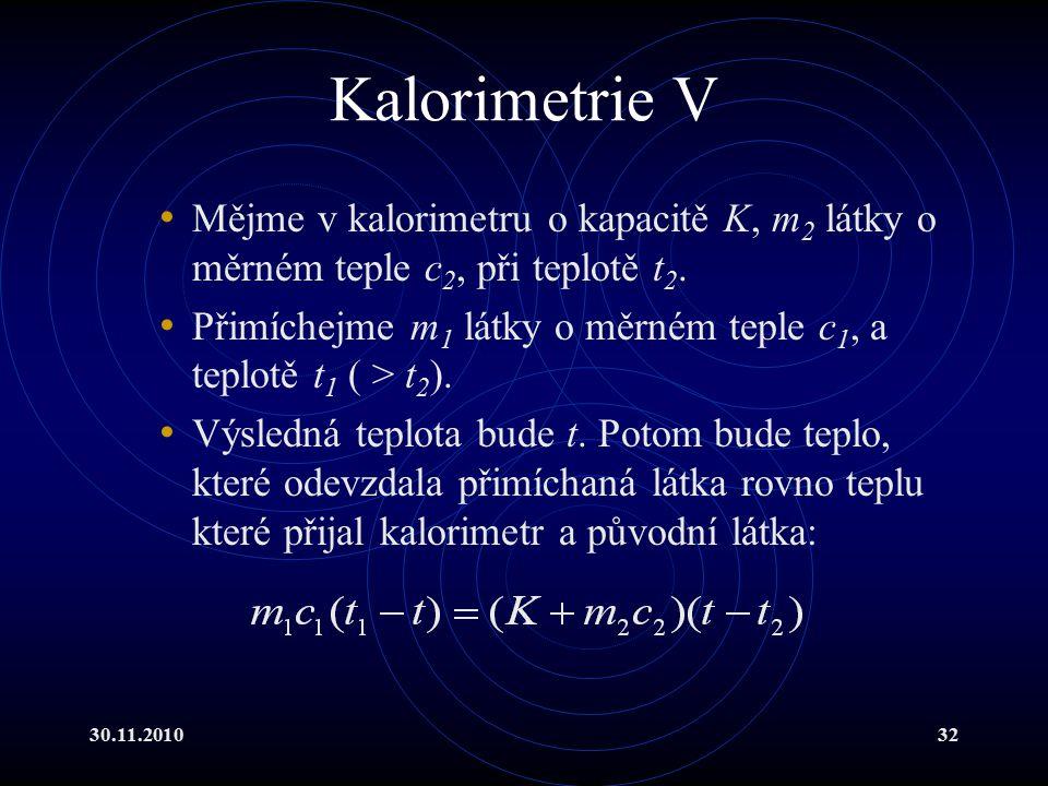30.11.201032 Kalorimetrie V Mějme v kalorimetru o kapacitě K, m 2 látky o měrném teple c 2, při teplotě t 2.