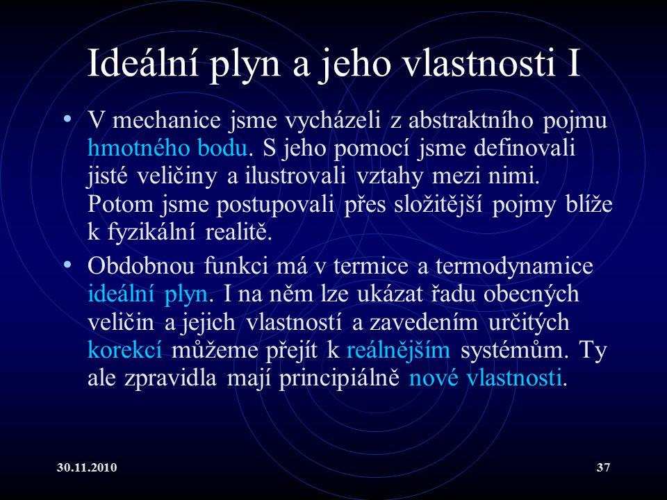 30.11.201037 Ideální plyn a jeho vlastnosti I V mechanice jsme vycházeli z abstraktního pojmu hmotného bodu.