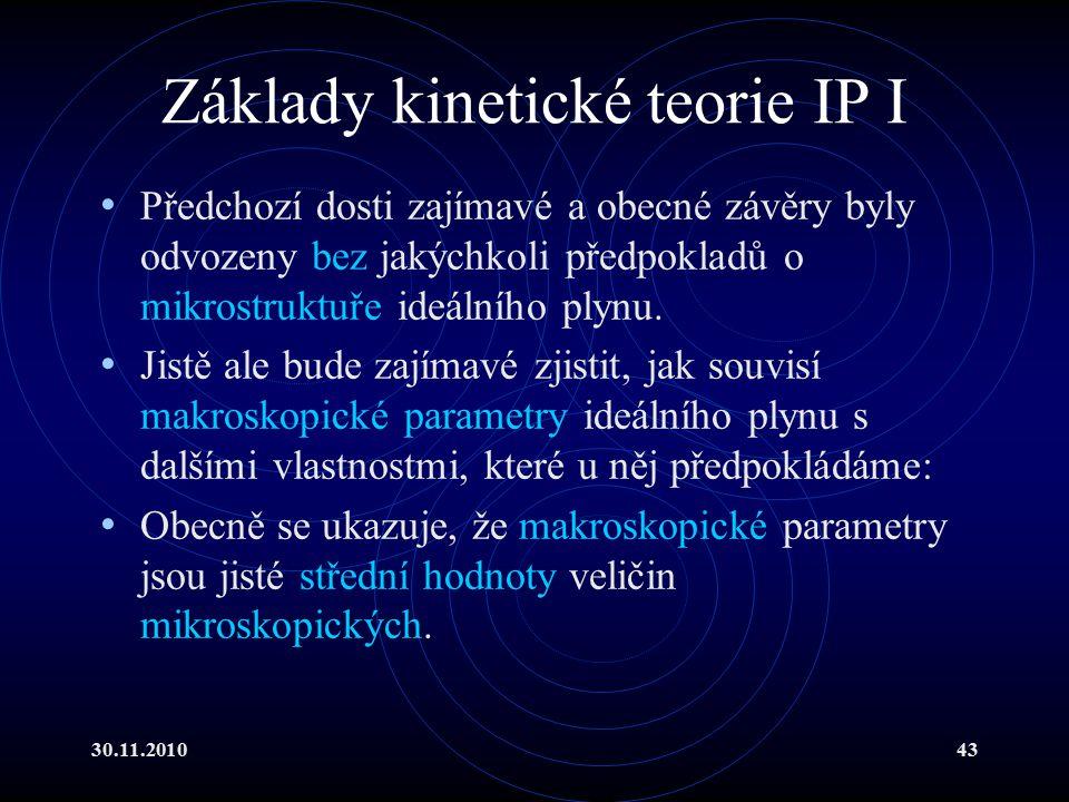 30.11.201043 Základy kinetické teorie IP I Předchozí dosti zajímavé a obecné závěry byly odvozeny bez jakýchkoli předpokladů o mikrostruktuře ideálního plynu.