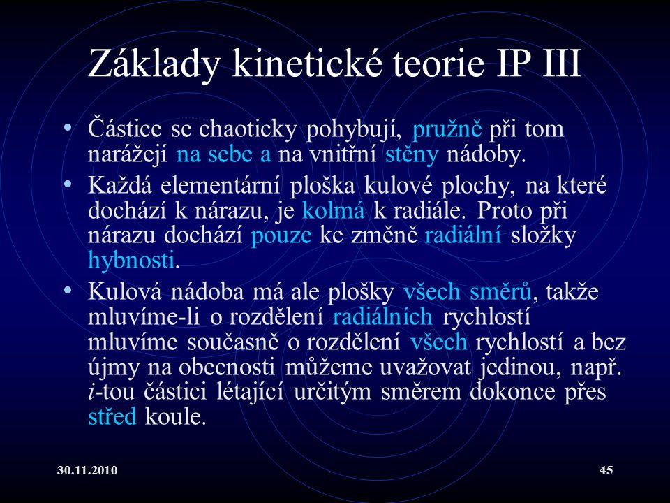 30.11.201045 Základy kinetické teorie IP III Částice se chaoticky pohybují, pružně při tom narážejí na sebe a na vnitřní stěny nádoby.
