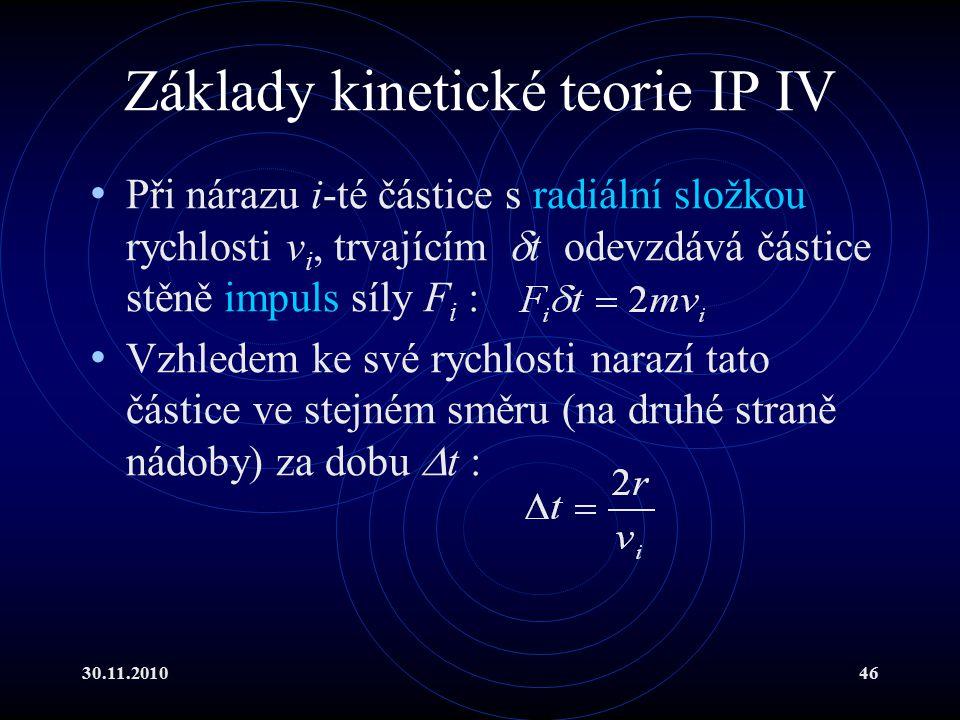30.11.201046 Základy kinetické teorie IP IV Při nárazu i-té částice s radiální složkou rychlosti v i, trvajícím  t odevzdává částice stěně impuls síly F i : Vzhledem ke své rychlosti narazí tato částice ve stejném směru (na druhé straně nádoby) za dobu  t :