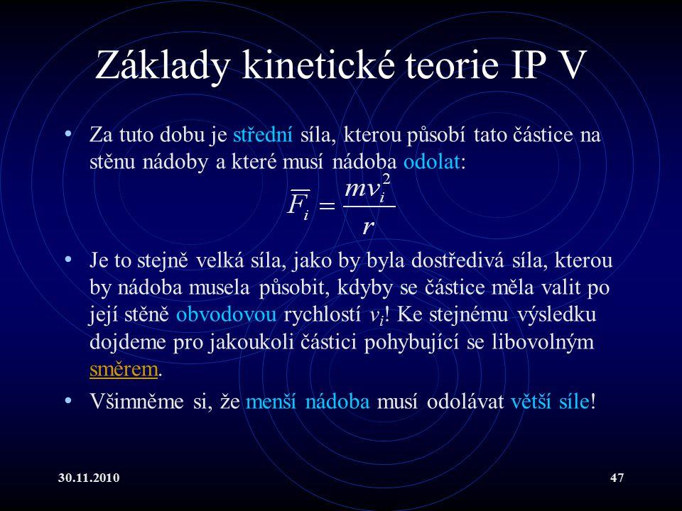 30.11.201047 Základy kinetické teorie IP V Za tuto dobu je střední síla, kterou působí tato částice na stěnu nádoby a které musí nádoba odolat: Je to stejně velká síla, jako by byla dostředivá síla, kterou by nádoba musela působit, kdyby se částice měla valit po její stěně obvodovou rychlostí v i .