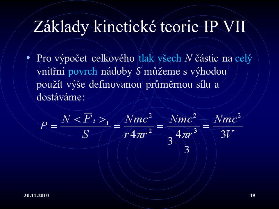 30.11.201049 Základy kinetické teorie IP VII Pro výpočet celkového tlak všech N částic na celý vnitřní povrch nádoby S můžeme s výhodou použít výše definovanou průměrnou sílu a dostáváme:
