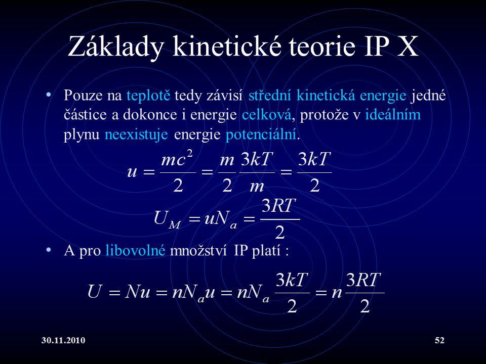 30.11.201052 Základy kinetické teorie IP X Pouze na teplotě tedy závisí střední kinetická energie jedné částice a dokonce i energie celková, protože v ideálním plynu neexistuje energie potenciální.