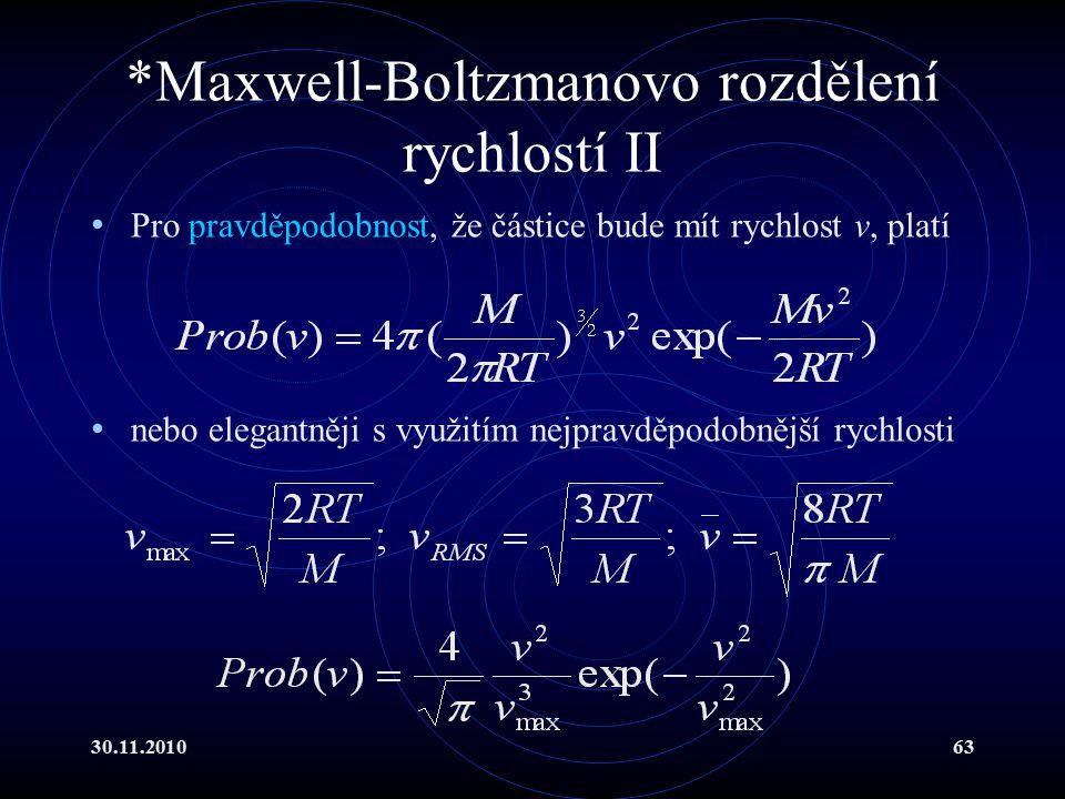 30.11.201063 *Maxwell-Boltzmanovo rozdělení rychlostí II Pro pravděpodobnost, že částice bude mít rychlost v, platí nebo elegantněji s využitím nejpravděpodobnější rychlosti