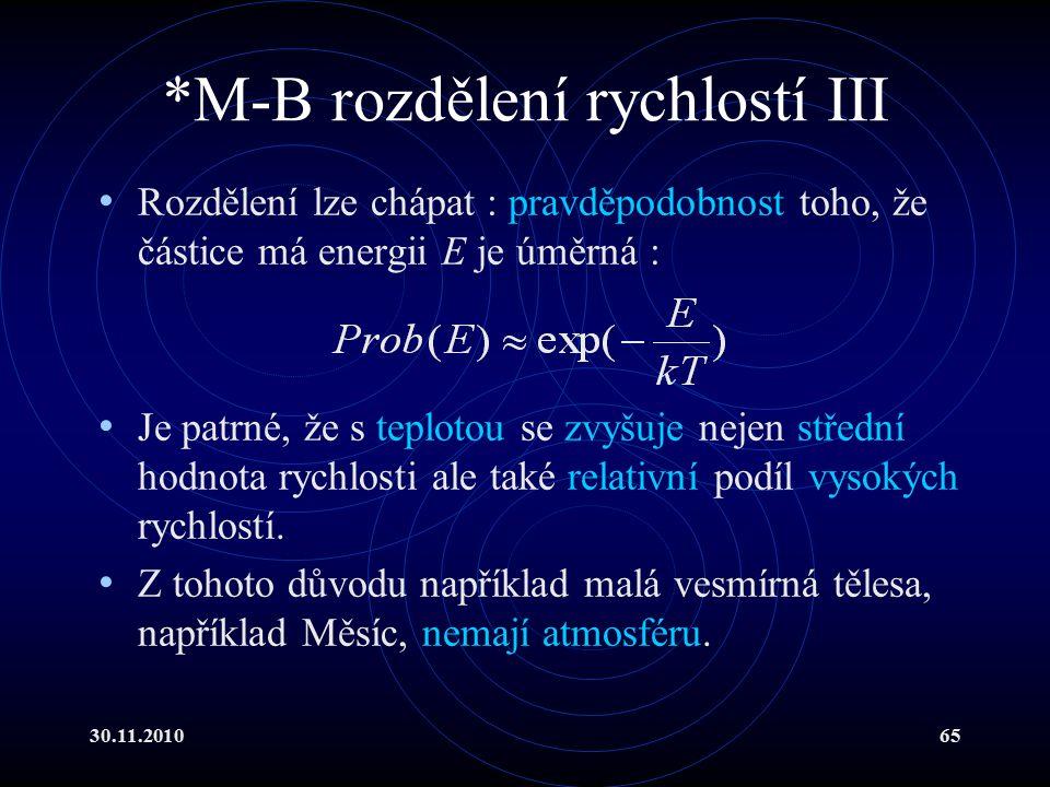 30.11.201065 *M-B rozdělení rychlostí III Rozdělení lze chápat : pravděpodobnost toho, že částice má energii E je úměrná : Je patrné, že s teplotou se zvyšuje nejen střední hodnota rychlosti ale také relativní podíl vysokých rychlostí.