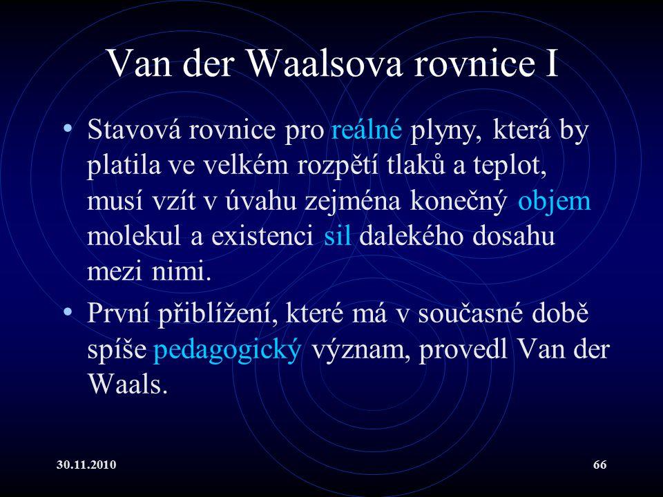 30.11.201066 Van der Waalsova rovnice I Stavová rovnice pro reálné plyny, která by platila ve velkém rozpětí tlaků a teplot, musí vzít v úvahu zejména konečný objem molekul a existenci sil dalekého dosahu mezi nimi.
