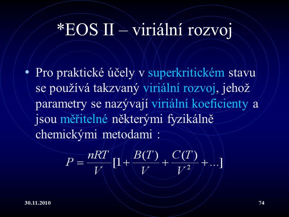 30.11.201074 *EOS II – viriální rozvoj Pro praktické účely v superkritickém stavu se používá takzvaný viriální rozvoj, jehož parametry se nazývají viriální koeficienty a jsou měřitelné některými fyzikálně chemickými metodami :