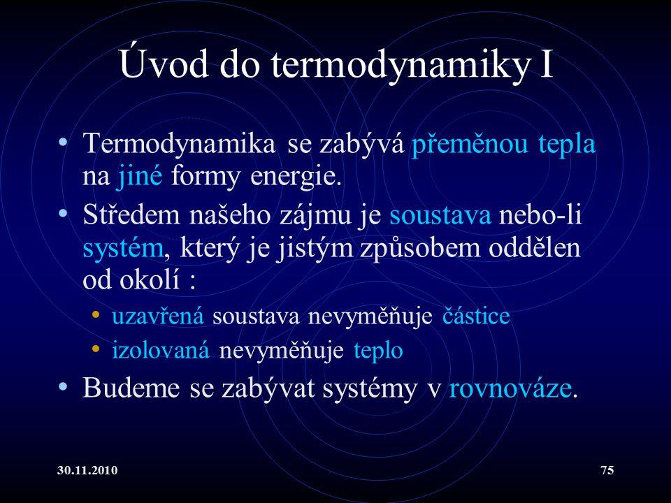 30.11.201075 Úvod do termodynamiky I Termodynamika se zabývá přeměnou tepla na jiné formy energie.