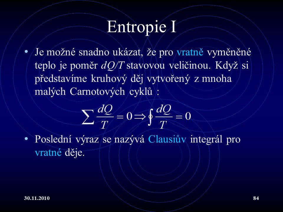 30.11.201084 Entropie I Je možné snadno ukázat, že pro vratně vyměněné teplo je poměr dQ/T stavovou veličinou.