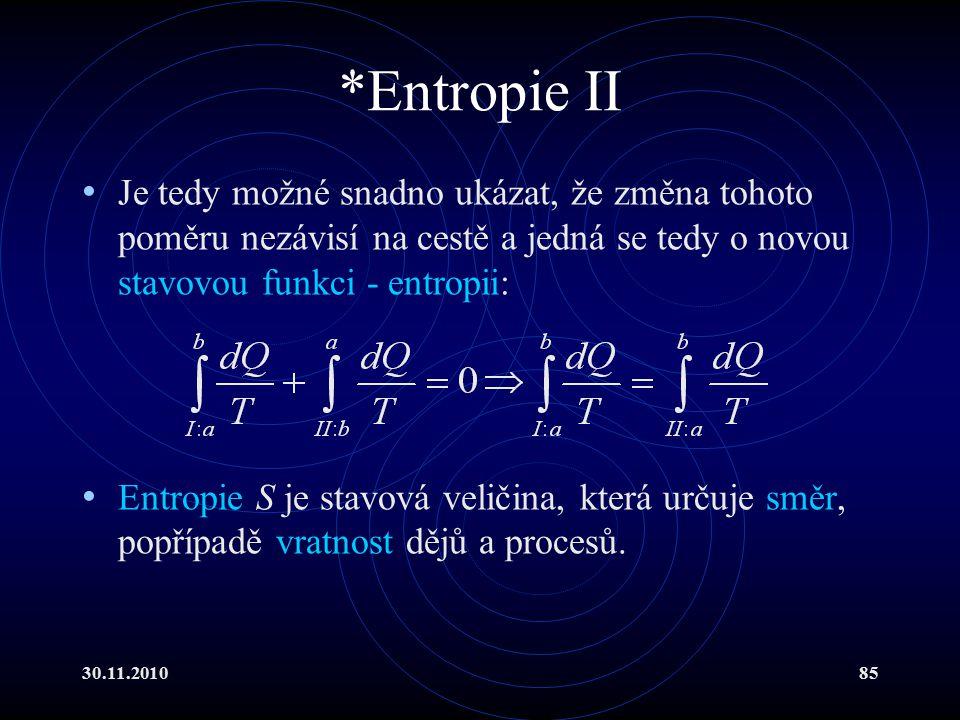 30.11.201085 *Entropie II Je tedy možné snadno ukázat, že změna tohoto poměru nezávisí na cestě a jedná se tedy o novou stavovou funkci - entropii: Entropie S je stavová veličina, která určuje směr, popřípadě vratnost dějů a procesů.