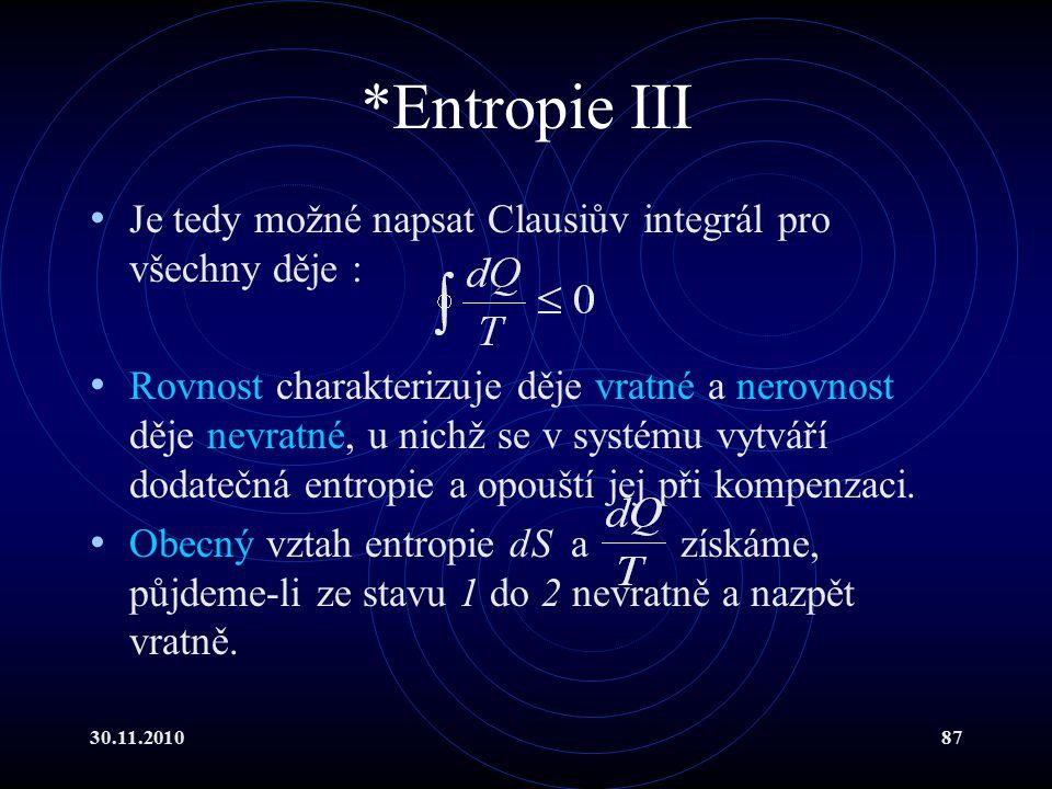 30.11.201087 *Entropie III Je tedy možné napsat Clausiův integrál pro všechny děje : Rovnost charakterizuje děje vratné a nerovnost děje nevratné, u nichž se v systému vytváří dodatečná entropie a opouští jej při kompenzaci.