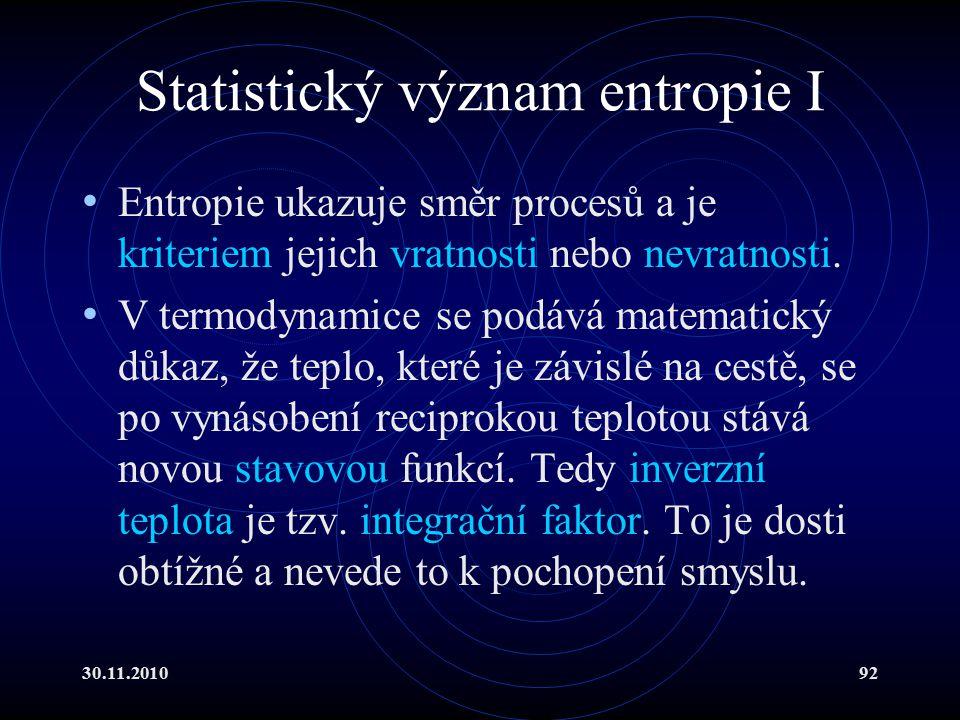 30.11.201092 Statistický význam entropie I Entropie ukazuje směr procesů a je kriteriem jejich vratnosti nebo nevratnosti.
